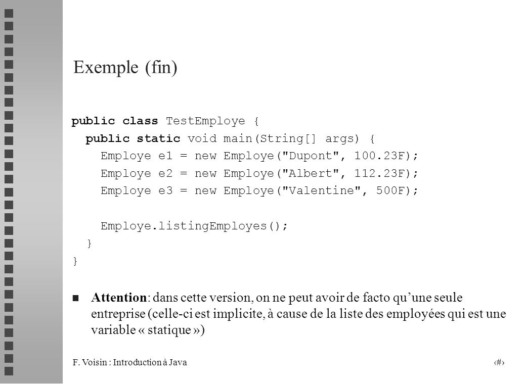 Exemple (fin) public class TestEmploye { public static void main(String[] args) { Employe e1 = new Employe( Dupont , 100.23F);